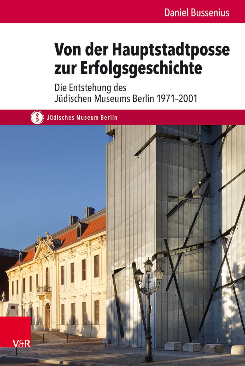 Dr. Daniel Bussenius - Buchtitel Von der Hauptstadtposse zur Erfolgsgeschichte. Die Entstehung des Jüdischen Museums Berlin 1971–2001